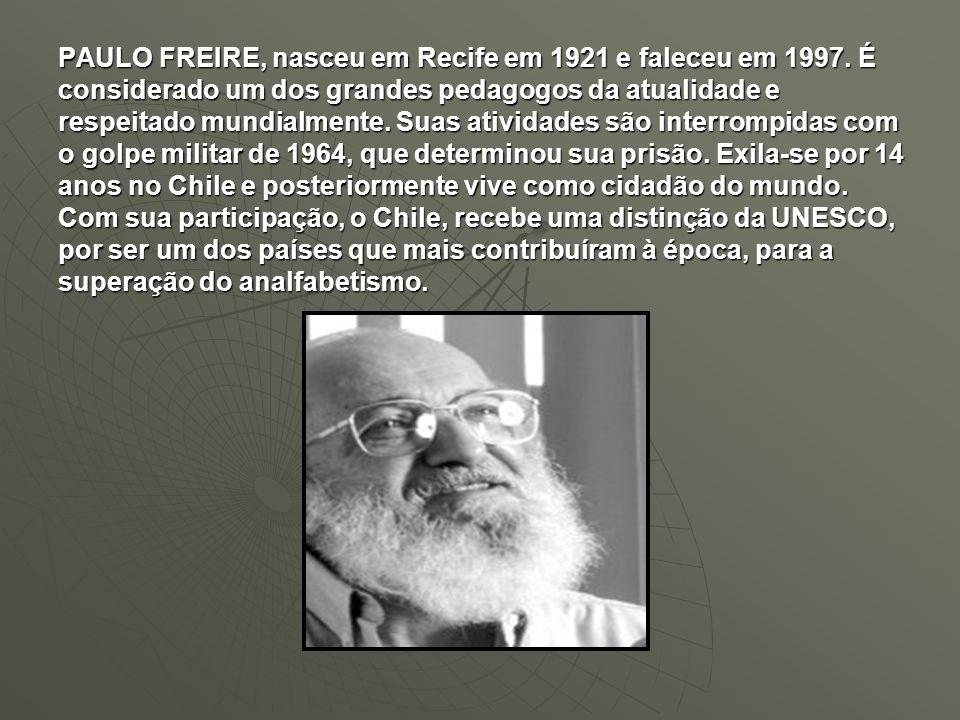 PAULO FREIRE, nasceu em Recife em 1921 e faleceu em 1997