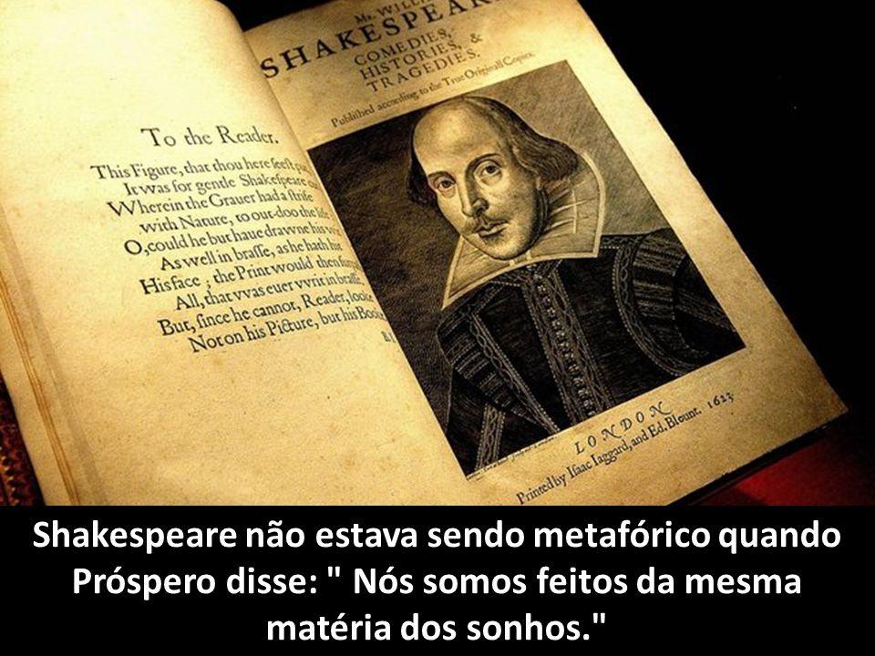 Shakespeare não estava sendo metafórico quando Próspero disse: Nós somos feitos da mesma matéria dos sonhos.