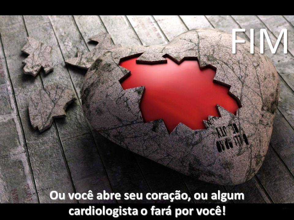Ou você abre seu coração, ou algum cardiologista o fará por você!
