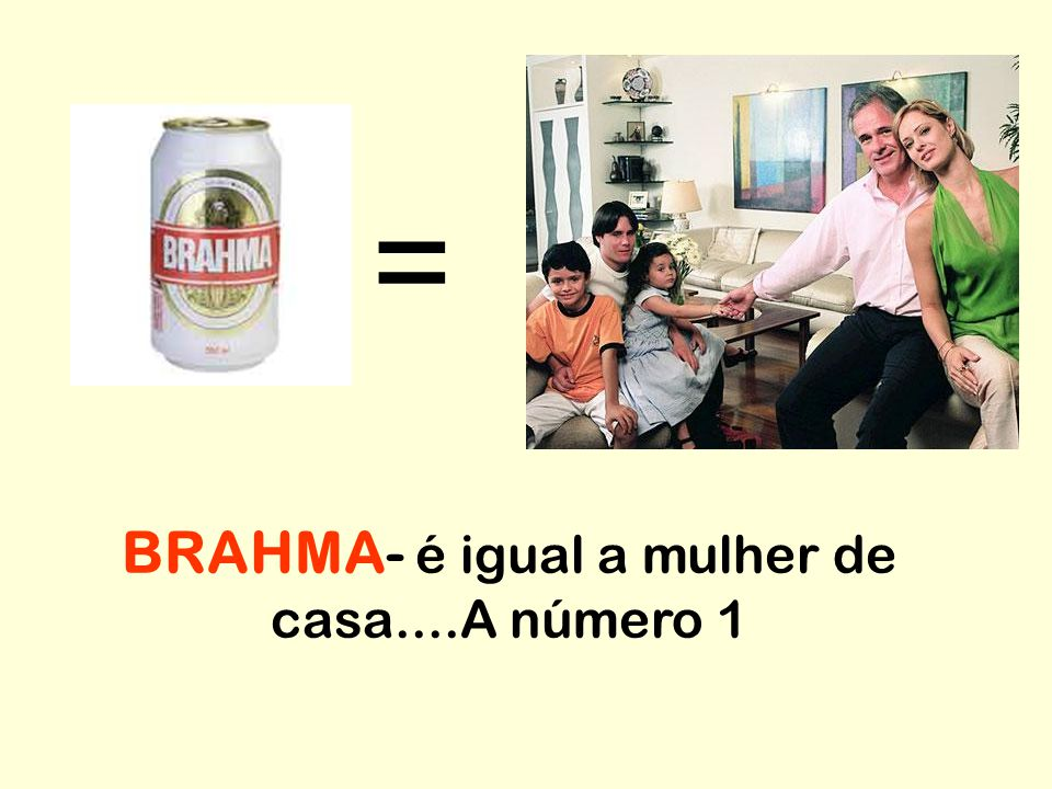 BRAHMA- é igual a mulher de casa....A número 1