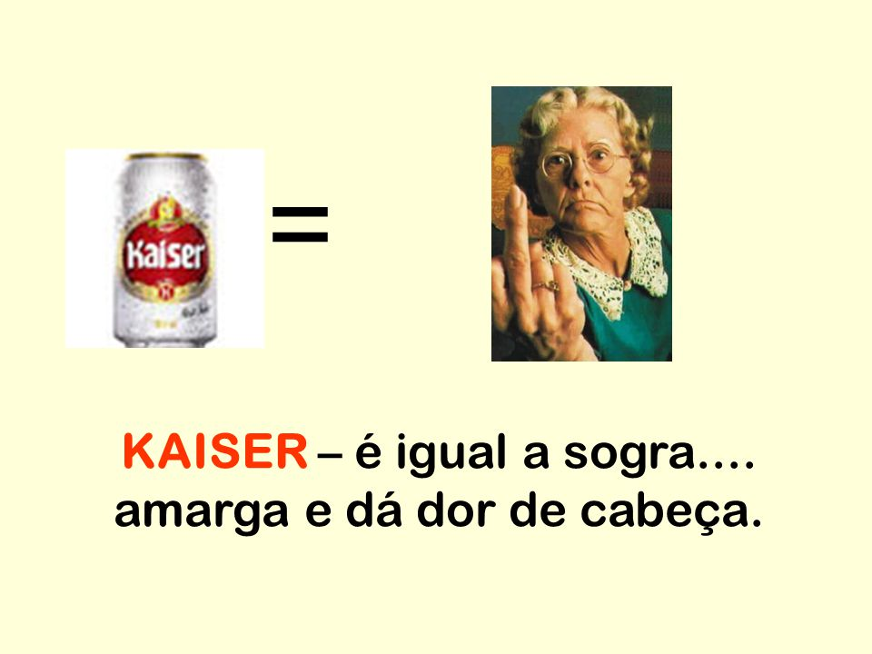 KAISER – é igual a sogra.... amarga e dá dor de cabeça.