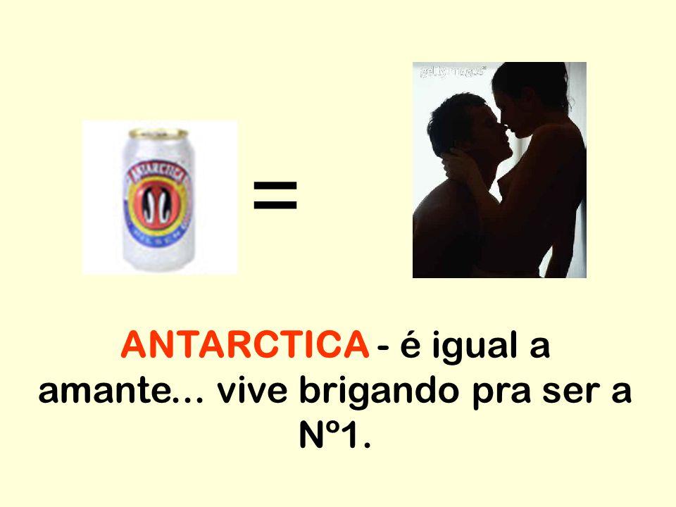 ANTARCTICA - é igual a amante... vive brigando pra ser a Nº1.