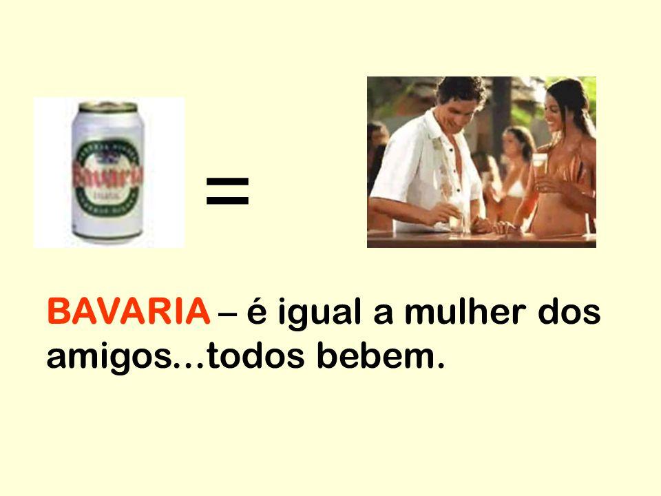 = BAVARIA – é igual a mulher dos amigos...todos bebem.