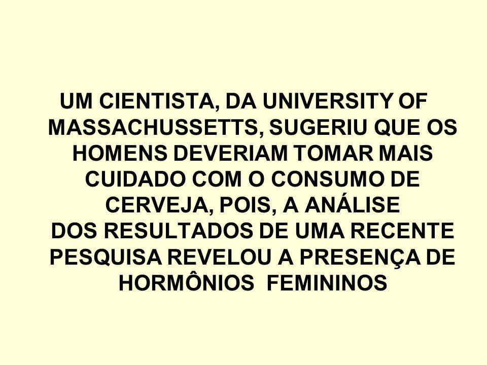 UM CIENTISTA, DA UNIVERSITY OF MASSACHUSSETTS, SUGERIU QUE OS HOMENS DEVERIAM TOMAR MAIS CUIDADO COM O CONSUMO DE CERVEJA, POIS, A ANÁLISE DOS RESULTADOS DE UMA RECENTE PESQUISA REVELOU A PRESENÇA DE HORMÔNIOS FEMININOS