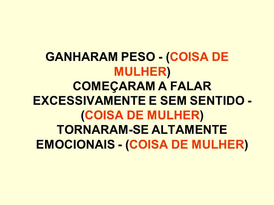 GANHARAM PESO - (COISA DE MULHER) COMEÇARAM A FALAR EXCESSIVAMENTE E SEM SENTIDO - (COISA DE MULHER) TORNARAM-SE ALTAMENTE EMOCIONAIS - (COISA DE MULHER)