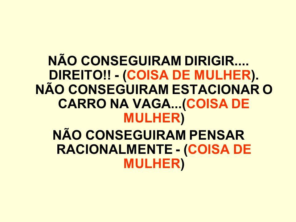 NÃO CONSEGUIRAM PENSAR RACIONALMENTE - (COISA DE MULHER)
