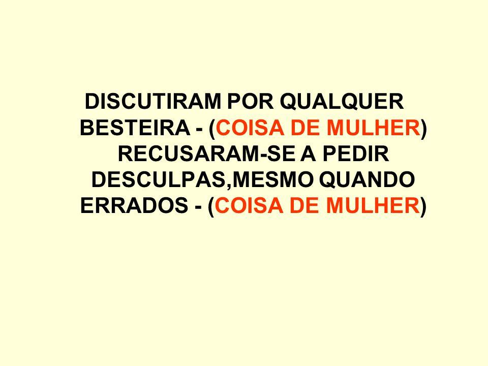 DISCUTIRAM POR QUALQUER BESTEIRA - (COISA DE MULHER) RECUSARAM-SE A PEDIR DESCULPAS,MESMO QUANDO ERRADOS - (COISA DE MULHER)