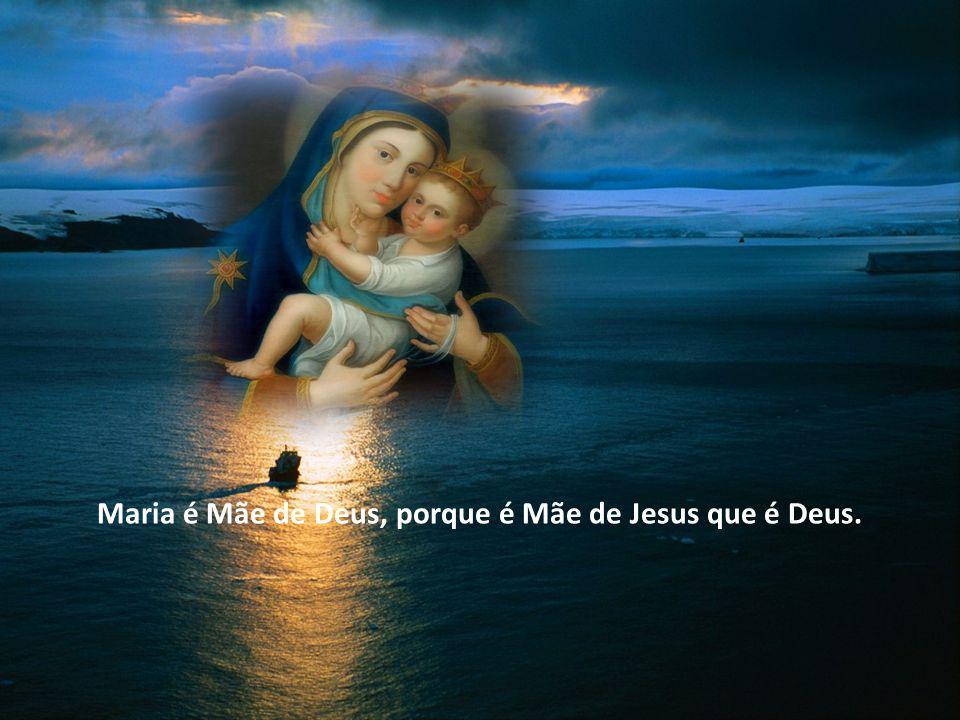 Maria é Mãe de Deus, porque é Mãe de Jesus que é Deus.