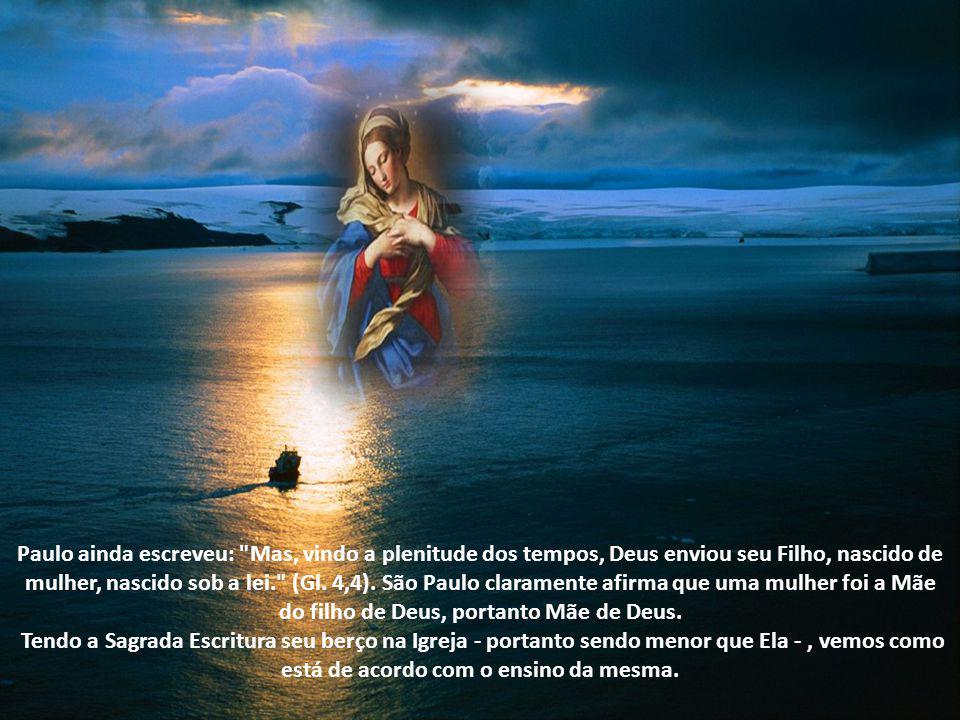 Paulo ainda escreveu: Mas, vindo a plenitude dos tempos, Deus enviou seu Filho, nascido de mulher, nascido sob a lei. (Gl. 4,4). São Paulo claramente afirma que uma mulher foi a Mãe do filho de Deus, portanto Mãe de Deus.
