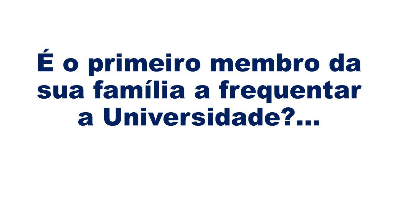 É o primeiro membro da sua família a frequentar a Universidade ...