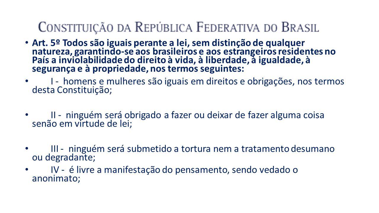 Art. 5º Todos são iguais perante a lei, sem distinção de qualquer natureza, garantindo-se aos brasileiros e aos estrangeiros residentes no País a inviolabilidade do direito à vida, à liberdade, à igualdade, à segurança e à propriedade, nos termos seguintes: