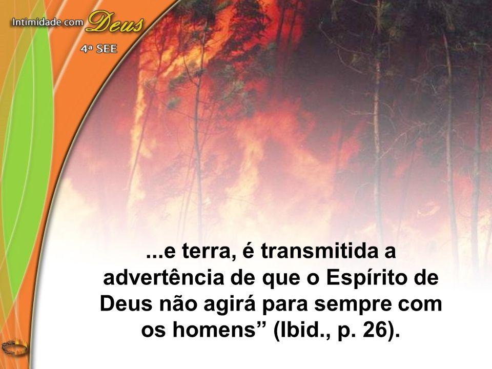...e terra, é transmitida a advertência de que o Espírito de Deus não agirá para sempre com os homens (Ibid., p.