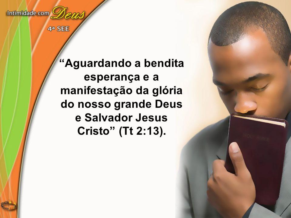 Aguardando a bendita esperança e a manifestação da glória do nosso grande Deus e Salvador Jesus Cristo (Tt 2:13).
