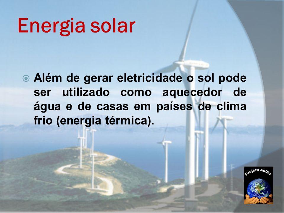 Energia solar Além de gerar eletricidade o sol pode ser utilizado como aquecedor de água e de casas em países de clima frio (energia térmica).