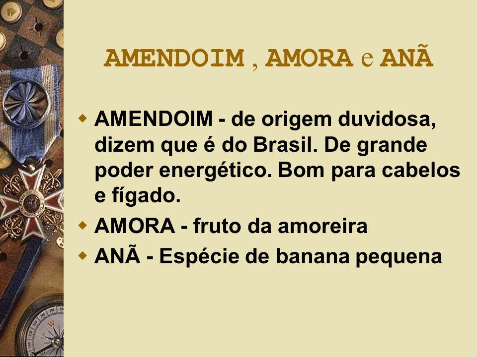 AMENDOIM , AMORA e ANÃ AMENDOIM - de origem duvidosa, dizem que é do Brasil. De grande poder energético. Bom para cabelos e fígado.