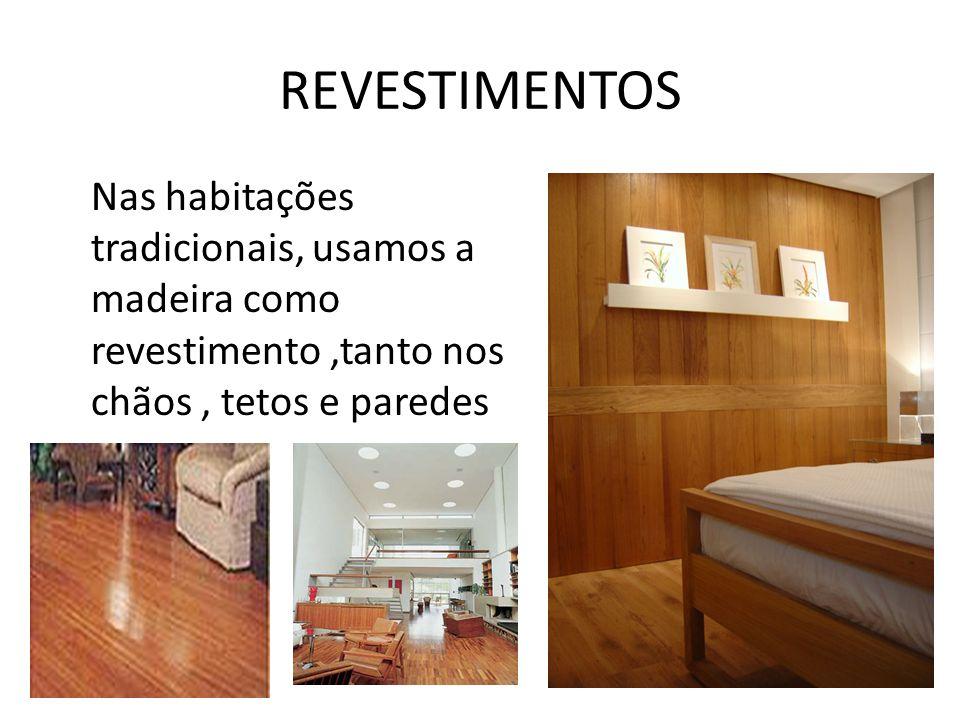 REVESTIMENTOS Nas habitações tradicionais, usamos a madeira como revestimento ,tanto nos chãos , tetos e paredes.
