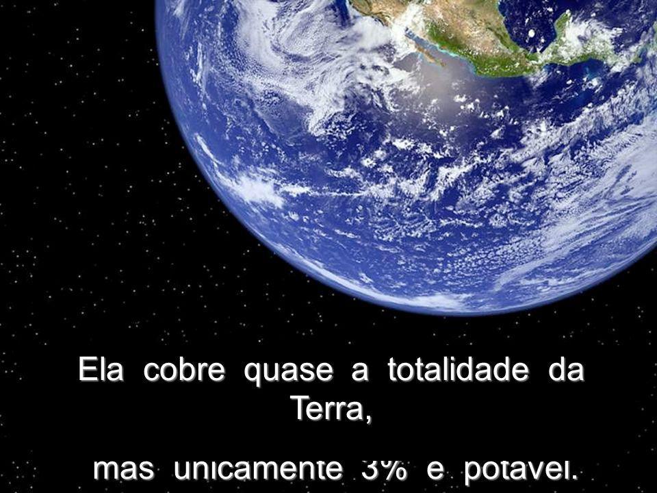 Ela cobre quase a totalidade da Terra, mas unicamente 3% é potável.