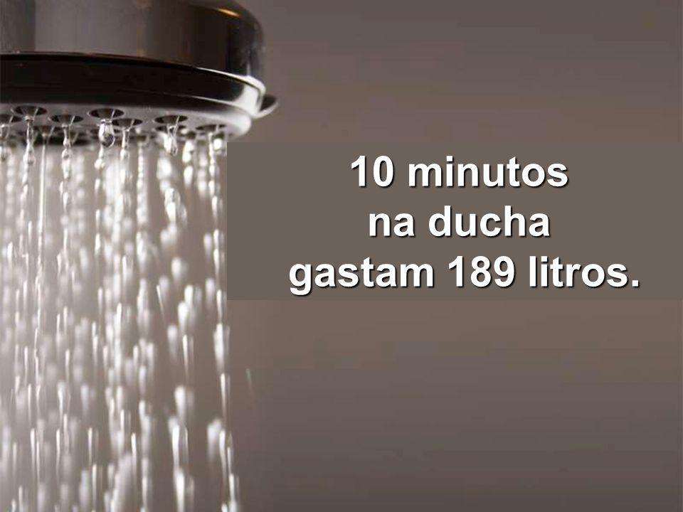 10 minutos na ducha gastam 189 litros.