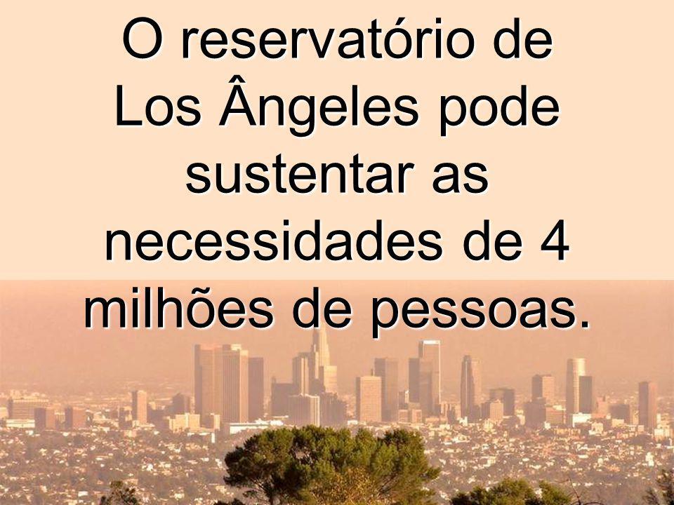 O reservatório de Los Ângeles pode sustentar as necessidades de 4 milhões de pessoas.