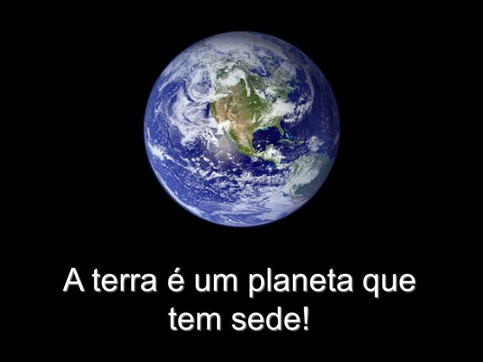 A terra é um planeta que tem sede!