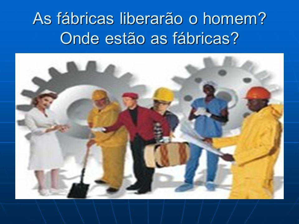 As fábricas liberarão o homem Onde estão as fábricas