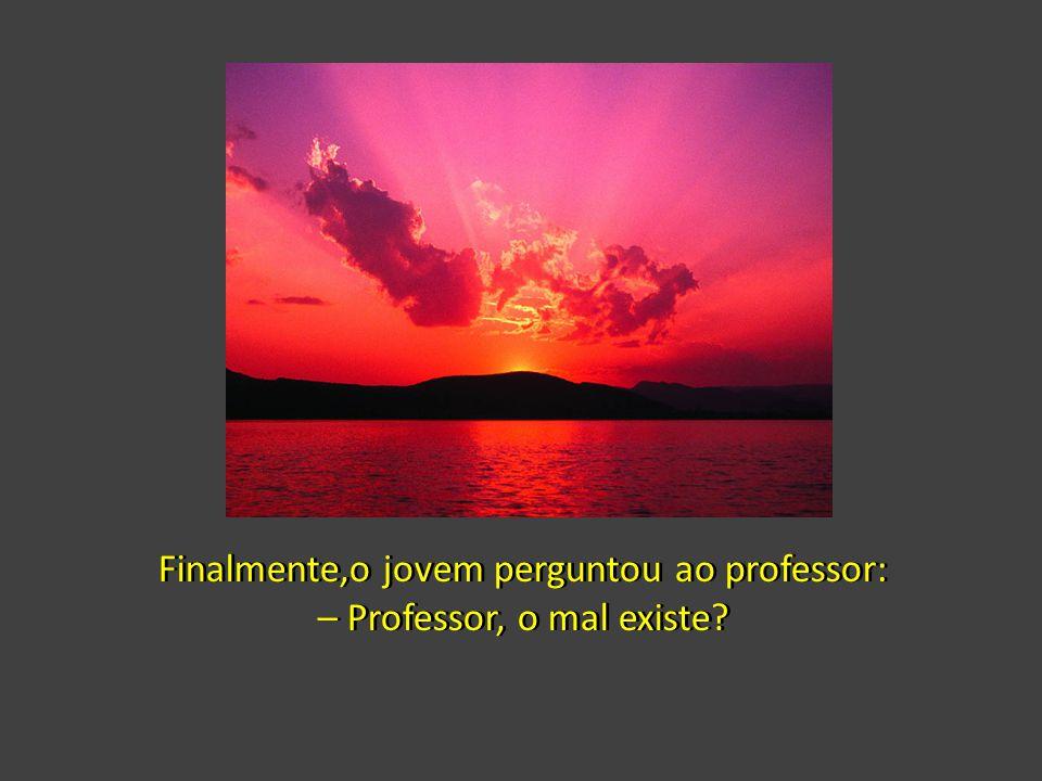 Finalmente,o jovem perguntou ao professor: – Professor, o mal existe