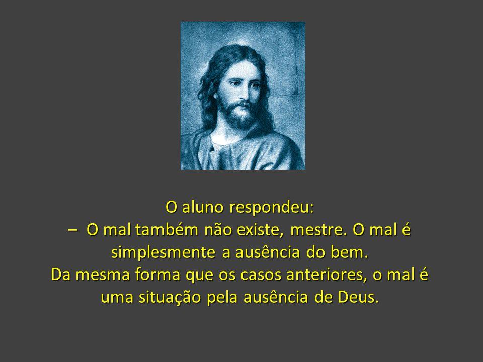 O aluno respondeu: – O mal também não existe, mestre. O mal é simplesmente a ausência do bem.