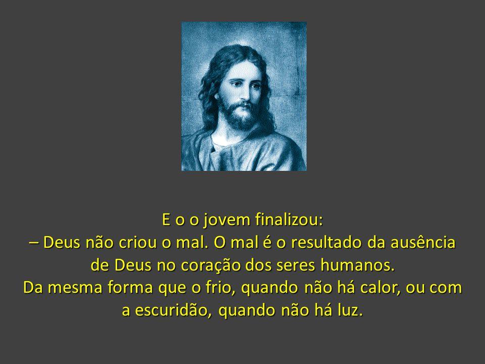 E o o jovem finalizou: – Deus não criou o mal. O mal é o resultado da ausência de Deus no coração dos seres humanos.