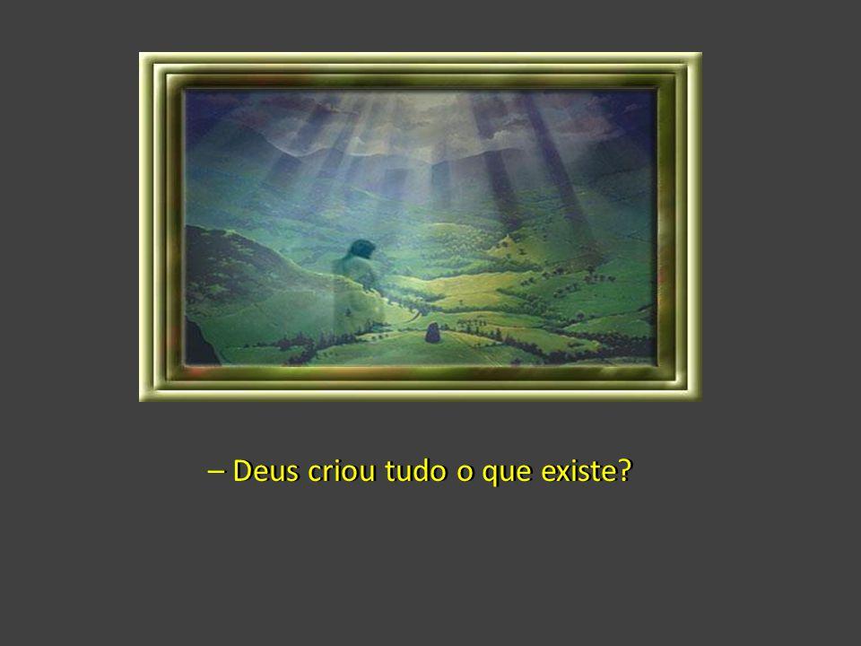 – Deus criou tudo o que existe