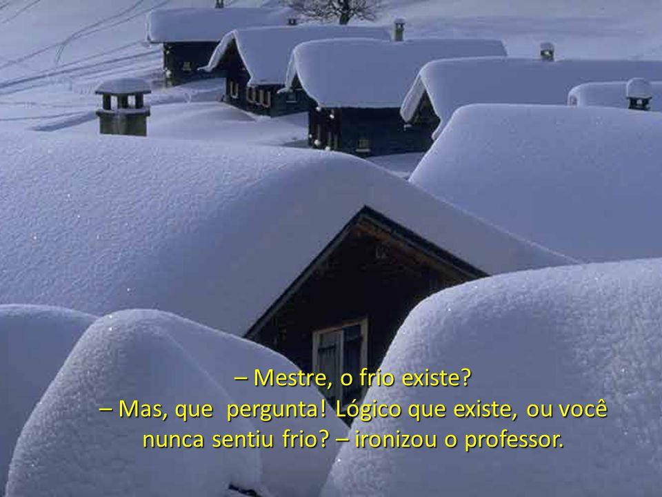– Mestre, o frio existe. – Mas, que pergunta. Lógico que existe, ou você nunca sentiu frio.