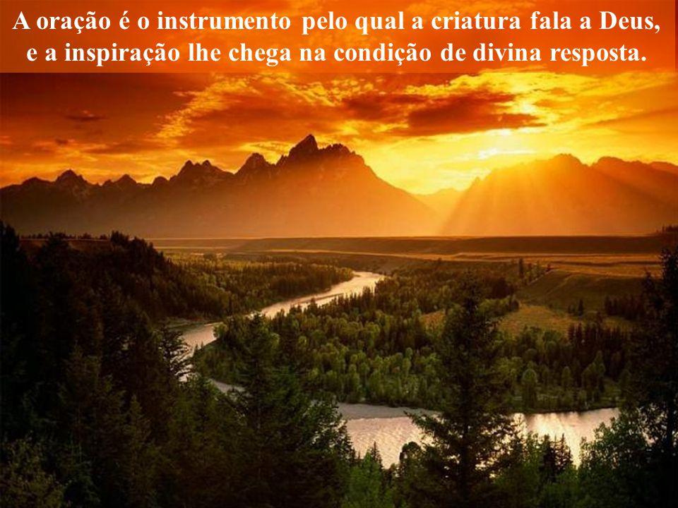 A oração é o instrumento pelo qual a criatura fala a Deus, e a inspiração lhe chega na condição de divina resposta.