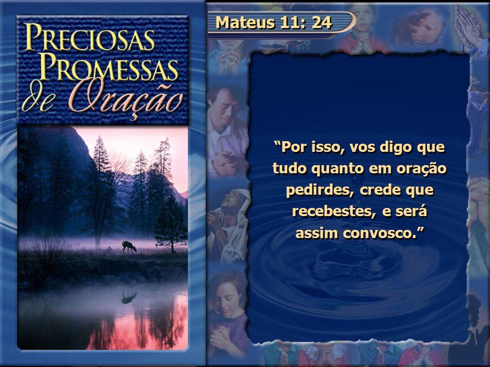 Mateus 11: 24 Por isso, vos digo que tudo quanto em oração pedirdes, crede que recebestes, e será assim convosco.