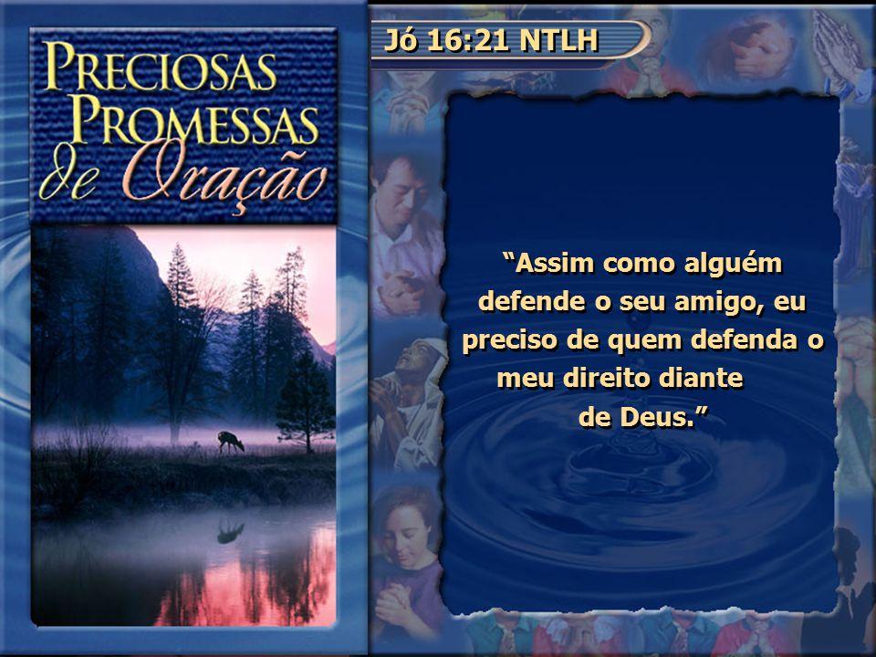 Jó 16:21 NTLH Assim como alguém defende o seu amigo, eu preciso de quem defenda o meu direito diante de Deus.