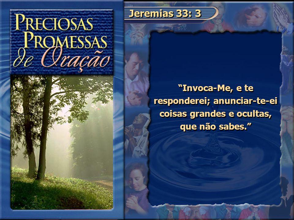 Jeremias 33: 3 Invoca-Me, e te responderei; anunciar-te-ei coisas grandes e ocultas, que não sabes.