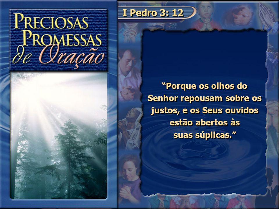 I Pedro 3: 12 Porque os olhos do Senhor repousam sobre os justos, e os Seus ouvidos estão abertos às suas súplicas.