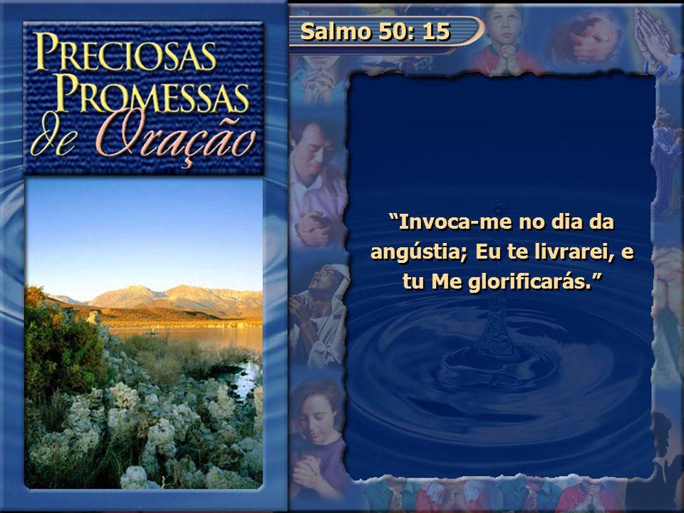 Invoca-me no dia da angústia; Eu te livrarei, e tu Me glorificarás.