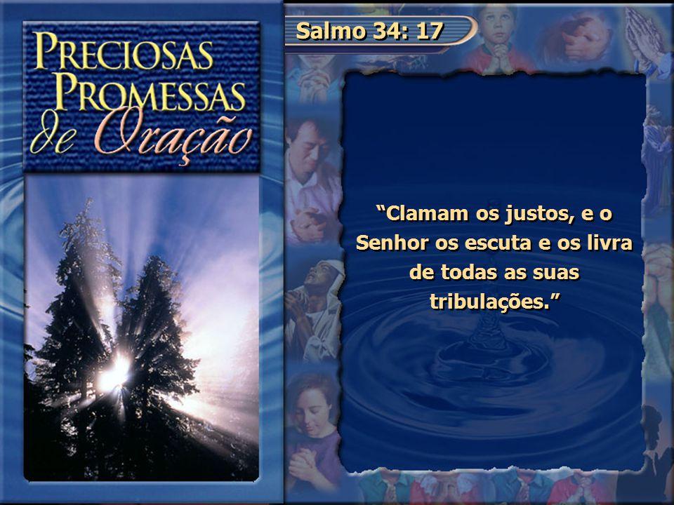 Salmo 34: 17 Clamam os justos, e o Senhor os escuta e os livra de todas as suas tribulações.