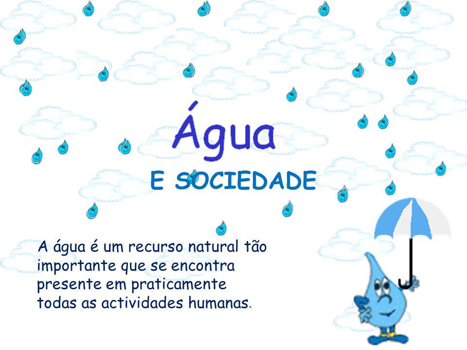 E SOCIEDADE A água é um recurso natural tão importante que se encontra presente em praticamente todas as actividades humanas.
