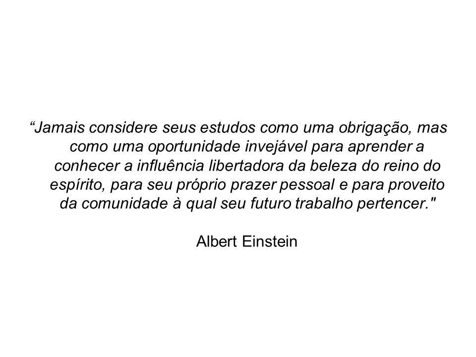 Jamais considere seus estudos como uma obrigação, mas como uma oportunidade invejável para aprender a conhecer a influência libertadora da beleza do reino do espírito, para seu próprio prazer pessoal e para proveito da comunidade à qual seu futuro trabalho pertencer. Albert Einstein