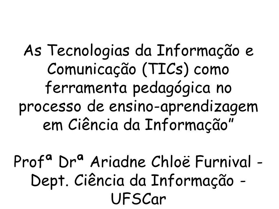 As Tecnologias da Informação e Comunicação (TICs) como ferramenta pedagógica no processo de ensino-aprendizagem em Ciência da Informação Profª Drª Ariadne Chloë Furnival - Dept. Ciência da Informação - UFSCar