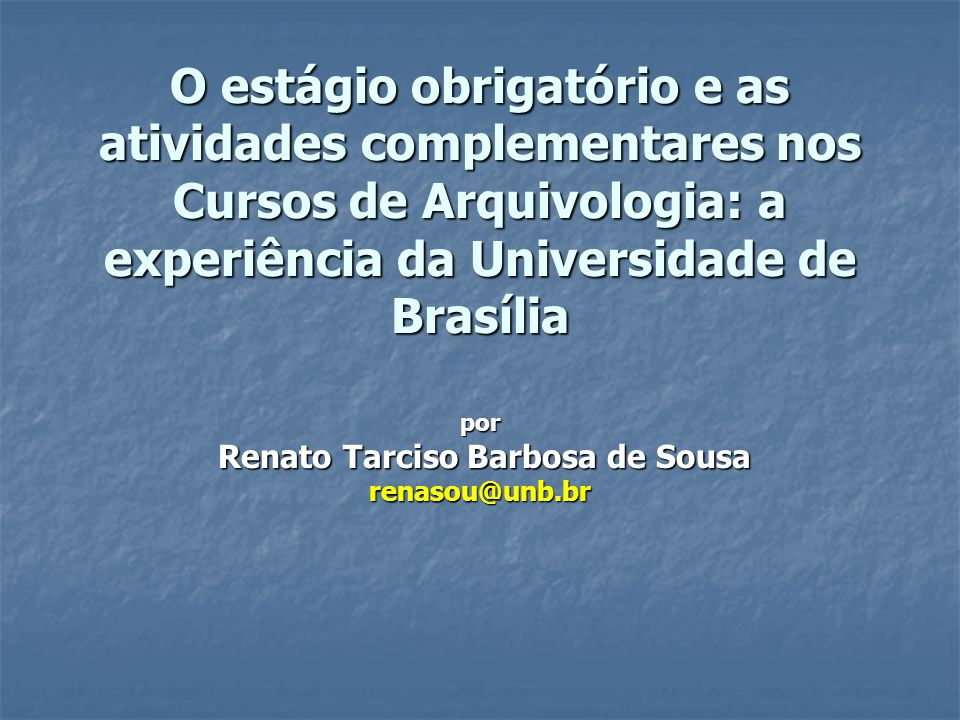 O estágio obrigatório e as atividades complementares nos Cursos de Arquivologia: a experiência da Universidade de Brasília por Renato Tarciso Barbosa de Sousa renasou@unb.br