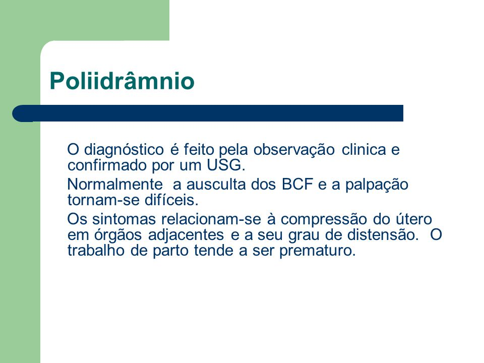 Poliidrâmnio O diagnóstico é feito pela observação clinica e confirmado por um USG. Normalmente a ausculta dos BCF e a palpação tornam-se difíceis.