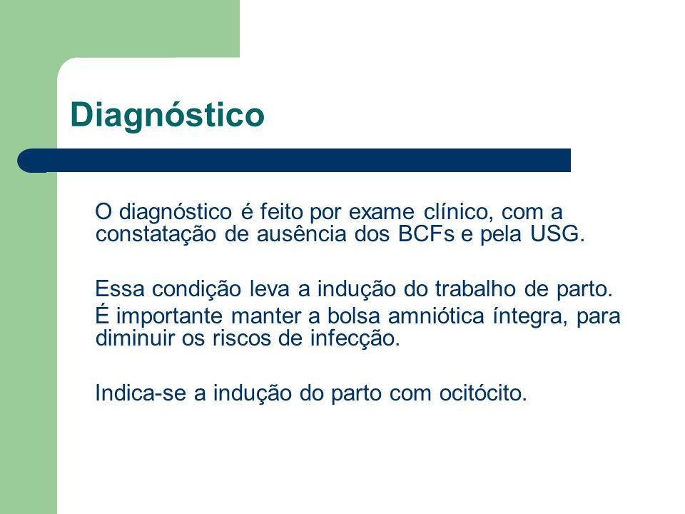 Diagnóstico O diagnóstico é feito por exame clínico, com a constatação de ausência dos BCFs e pela USG.