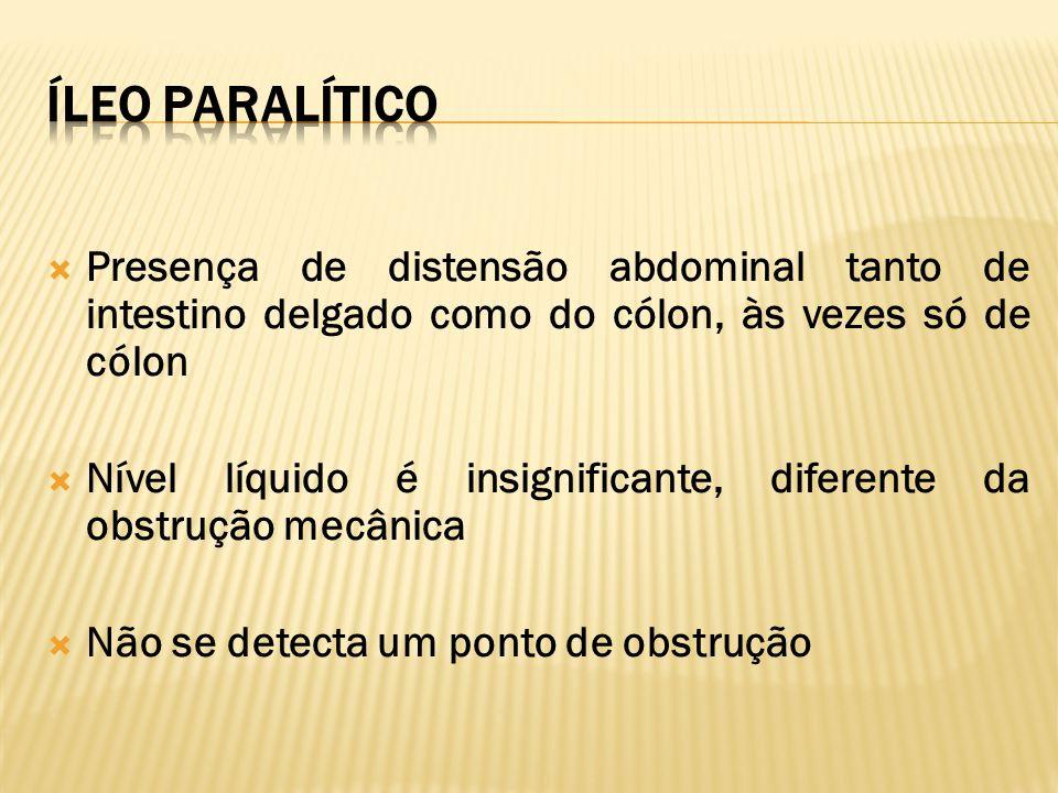 ÍLEO PARALÍTICO Presença de distensão abdominal tanto de intestino delgado como do cólon, às vezes só de cólon.