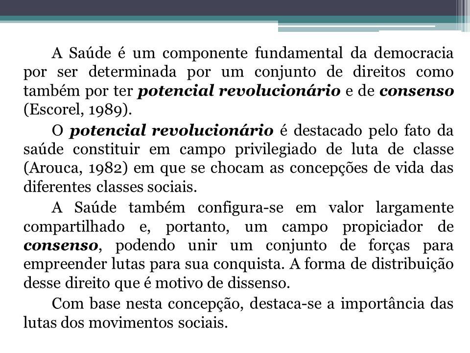 A Saúde é um componente fundamental da democracia por ser determinada por um conjunto de direitos como também por ter potencial revolucionário e de consenso (Escorel, 1989).