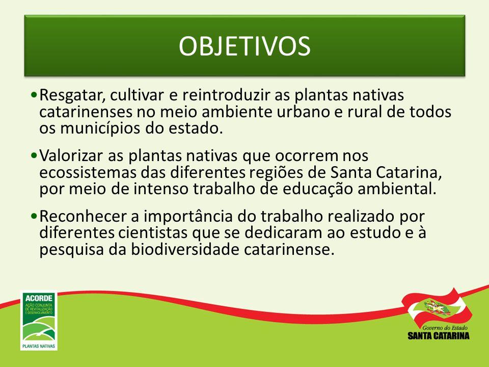 OBJETIVOS Resgatar, cultivar e reintroduzir as plantas nativas catarinenses no meio ambiente urbano e rural de todos os municípios do estado.