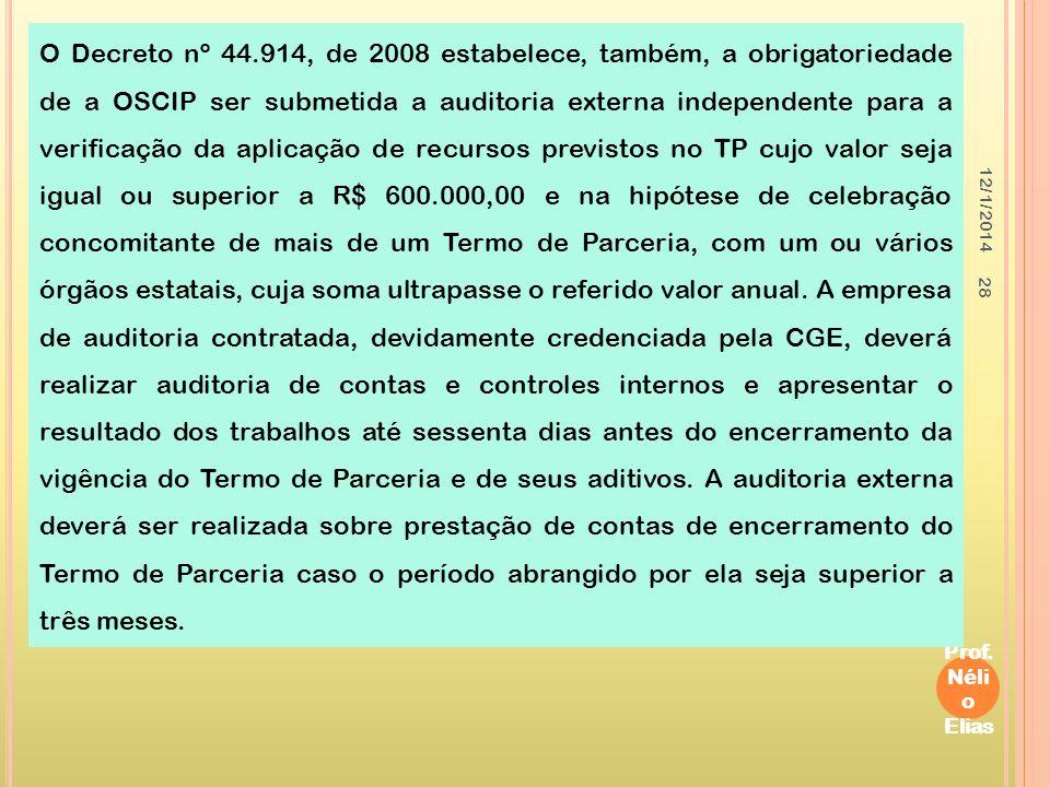O Decreto nº 44.914, de 2008 estabelece, também, a obrigatoriedade de a OSCIP ser submetida a auditoria externa independente para a verificação da aplicação de recursos previstos no TP cujo valor seja igual ou superior a R$ 600.000,00 e na hipótese de celebração concomitante de mais de um Termo de Parceria, com um ou vários órgãos estatais, cuja soma ultrapasse o referido valor anual. A empresa de auditoria contratada, devidamente credenciada pela CGE, deverá realizar auditoria de contas e controles internos e apresentar o resultado dos trabalhos até sessenta dias antes do encerramento da vigência do Termo de Parceria e de seus aditivos. A auditoria externa deverá ser realizada sobre prestação de contas de encerramento do Termo de Parceria caso o período abrangido por ela seja superior a três meses.