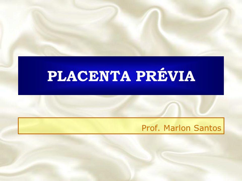 PLACENTA PRÉVIA Prof. Marlon Santos