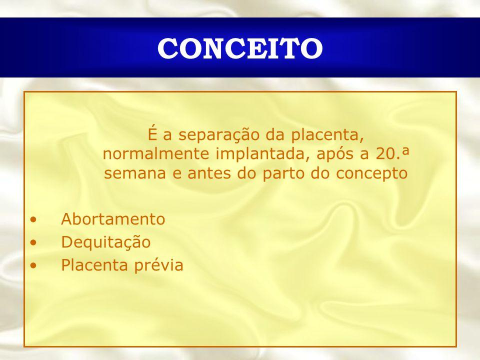 CONCEITO É a separação da placenta, normalmente implantada, após a 20.ª semana e antes do parto do concepto.