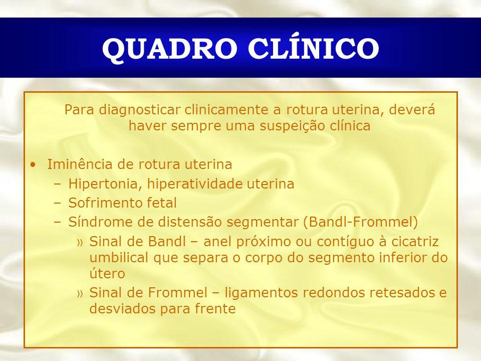 QUADRO CLÍNICO Para diagnosticar clinicamente a rotura uterina, deverá haver sempre uma suspeição clínica.